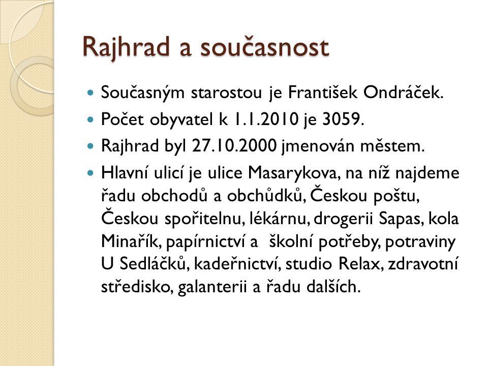 Rajhrad a současnost Zápis: -Rajhrad je město ležící na pravém břehu řeky Svratky, asi 12 km jižně od centra Brna -prochází tudy železniční trať vedoucí z Brna do Břeclavi -vede tu rychlostní komunikace vedoucí z Brna do Vídně - současným starostou je František Ondráček - počet obyvatel k 1.1.2010 je 3059 - Rajhrad byl 27.10.2000 jmenován městem -najdeme tu řadu různých obchodů a služeb pro obyvatele -pracuje tu řada zájmových a společenských organizací a kroužků -najdeme tu mužský klášter benediktinů, v jehož areálu se nachází Státní okresní archív Brno-venkov a Památník písemnictví na Moravě -je tu také ženský klášter sester Těšitelek s Hospicem