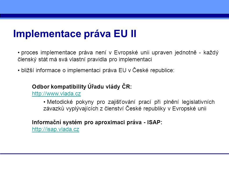 Implementace práva EU II proces implementace práva není v Evropské unii upraven jednotně - každý členský stát má svá vlastní pravidla pro implementaci