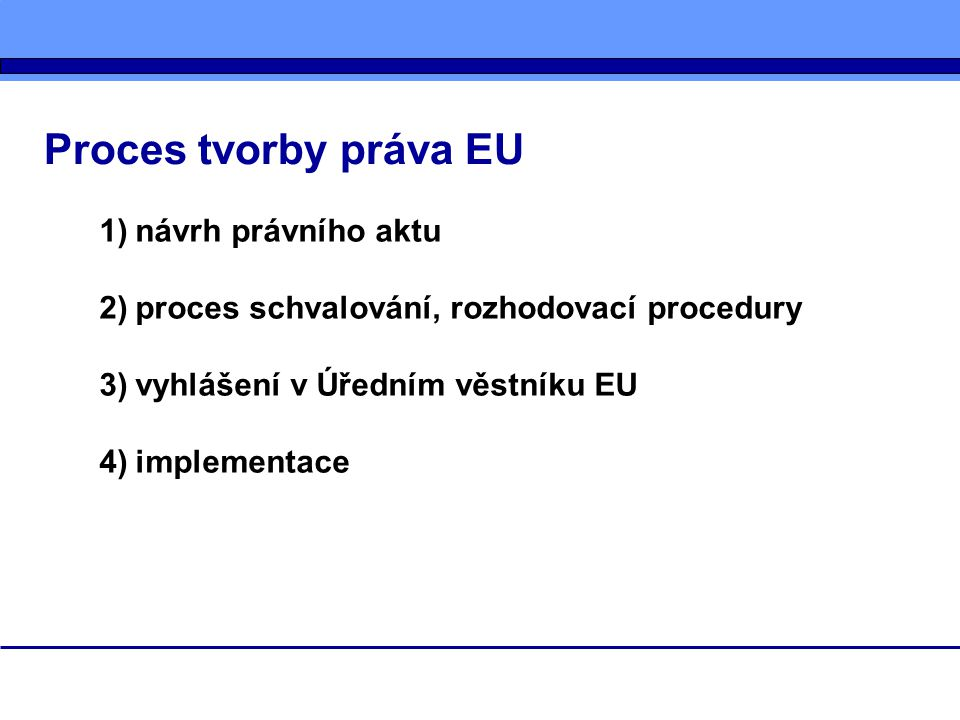 Proces tvorby práva EU 1)návrh právního aktu 2)proces schvalování, rozhodovací procedury 3)vyhlášení v Úředním věstníku EU 4)implementace