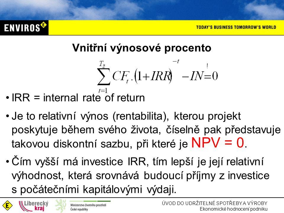 ÚVOD DO UDRŽITELNÉ SPOTŘEBY A VÝROBY Ekonomické hodnocení podniku Vnitřní výnosové procento IRR = internal rate of return Je to relativní výnos (rentabilita), kterou projekt poskytuje během svého života, číselně pak představuje takovou diskontní sazbu, při které je NPV = 0.