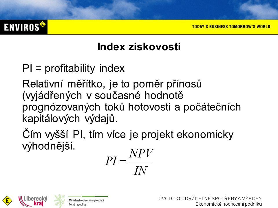 ÚVOD DO UDRŽITELNÉ SPOTŘEBY A VÝROBY Ekonomické hodnocení podniku Index ziskovosti PI = profitability index Relativní měřítko, je to poměr přínosů (vyjádřených v současné hodnotě prognózovaných toků hotovosti a počátečních kapitálových výdajů.