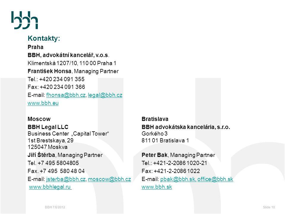 BBH 7/6/2012Slide 10 Kontakty: Praha BBH, advokátní kancelář, v.o.s. Klimentská 1207/10, 110 00 Praha 1 František Honsa, Managing Partner Tel.: +420 2