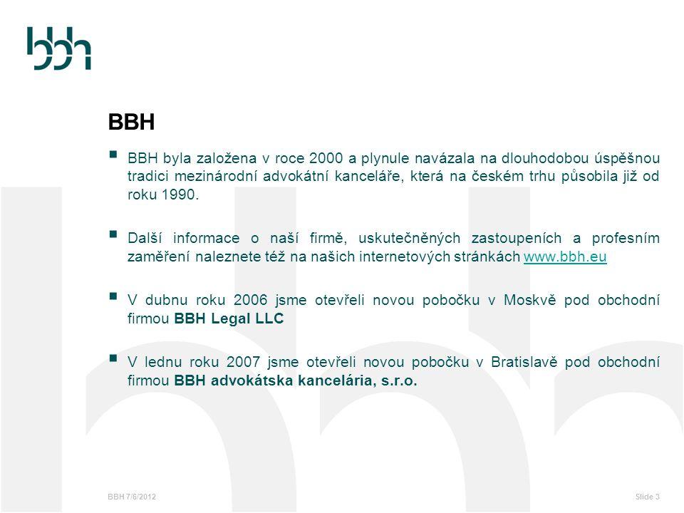 BBH 7/6/2012Slide 4 BBH Praha Pražská pobočka kanceláře je v současné době největší součástí firmy a zároveň pobočkou s nejdelší historií s právním týmem, který se formuje od roku 1990 Základní specializace BBH Praha :  Bankovní, finanční a pojišťovací právo  Penzijní fondy  Kapitálové trhy (včetně sekuritizace)  M&A, korporátní právo  soudní spory, rozhodčí a jiná řízení  Právo nemovitostí  IT/IP  Soutěžní právo  Energetické právo  Insolvence, restrukturalizace a úpadek V pražské kanceláři BBH v současné době stabilně působí 50 právníků.