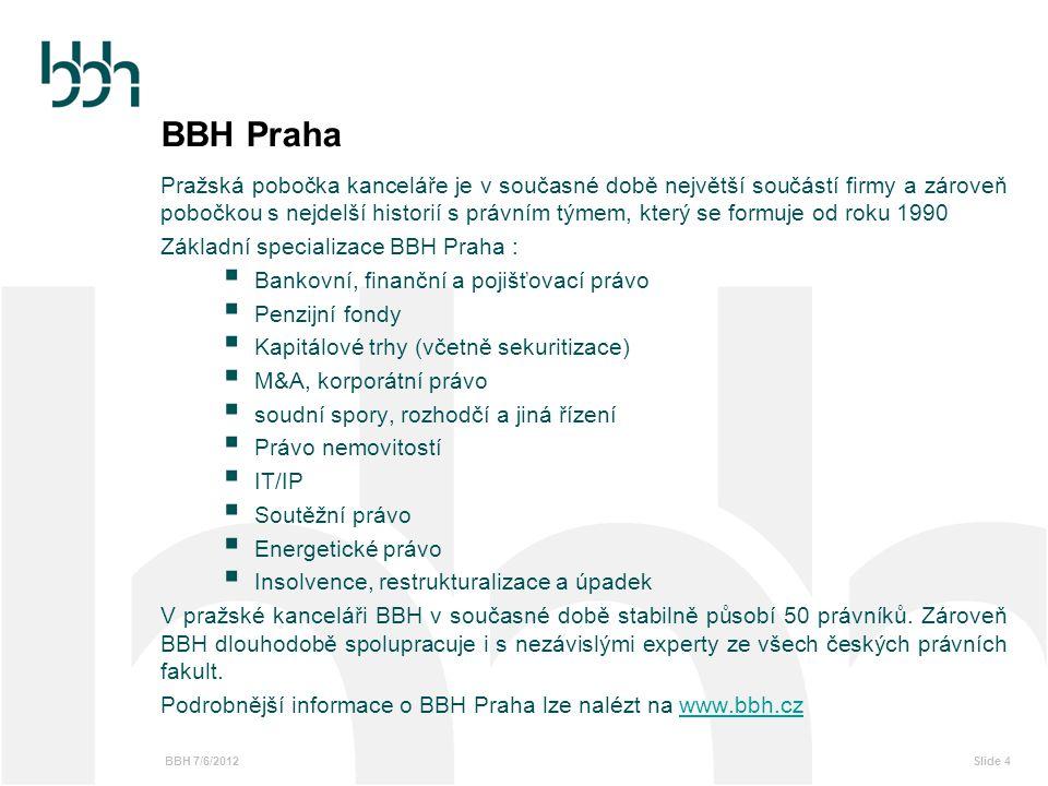 BBH 7/6/2012Slide 5 BBH Moskva BBH Legal LLC poskytuje právní poradenství v rozsáhlém okruhu oblastí jako je:  M&A, korporátní právo  Právo obchodní soutěže  Bankovnictví a finanční právo  Soudní spory, rozhodčí a jiná řízení  Právo nemovitostí V pobočce BBH v Moskvě v současnosti působí 17 právníků a tým se nadále rozšiřuje.