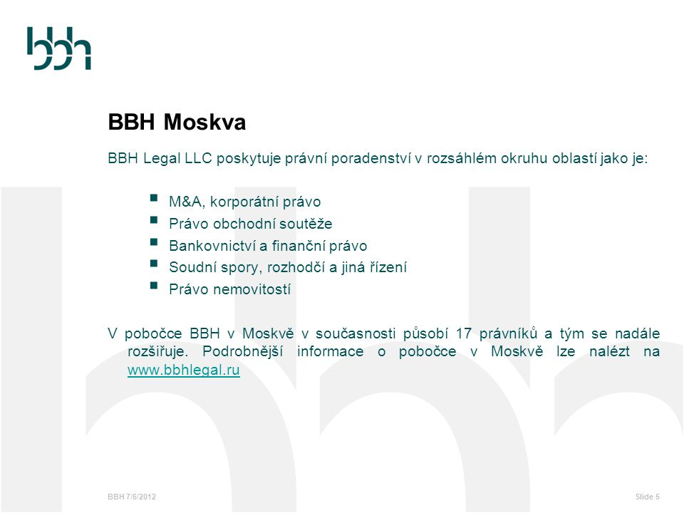 BBH 7/6/2012Slide 5 BBH Moskva BBH Legal LLC poskytuje právní poradenství v rozsáhlém okruhu oblastí jako je:  M&A, korporátní právo  Právo obchodní