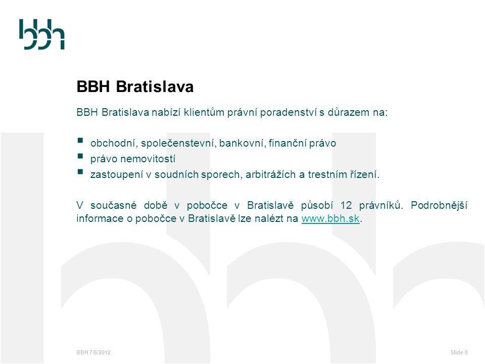 BBH 7/6/2012Slide 6 BBH Bratislava BBH Bratislava nabízí klientům právní poradenství s důrazem na:  obchodní, společenstevní, bankovní, finanční práv