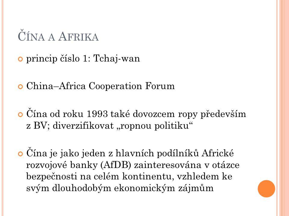 """Č ÍNA A A FRIKA princip číslo 1: Tchaj-wan China–Africa Cooperation Forum Čína od roku 1993 také dovozcem ropy především z BV; diverzifikovat """"ropnou politiku Čína je jako jeden z hlavních podílníků Africké rozvojové banky (AfDB) zainteresována v otázce bezpečnosti na celém kontinentu, vzhledem ke svým dlouhodobým ekonomickým zájmům"""