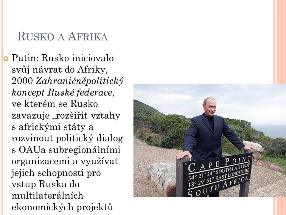 """R USKO A A FRIKA Putin: Rusko iniciovalo svůj návrat do Afriky, 2000 Zahraničněpolitický koncept Ruské federace, ve kterém se Rusko zavazuje """"rozšířit vztahy s africkými státy a rozvinout politický dialog s OAUa subregionálními organizacemi a využívat jejich schopnosti pro vstup Ruska do multilaterálních ekonomických projektů"""