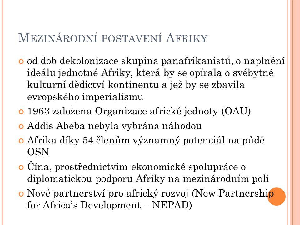 M EZINÁRODNÍ POSTAVENÍ A FRIKY od dob dekolonizace skupina panafrikanistů, o naplnění ideálu jednotné Afriky, která by se opírala o svébytné kulturní dědictví kontinentu a jež by se zbavila evropského imperialismu 1963 založena Organizace africké jednoty (OAU) Addis Abeba nebyla vybrána náhodou Afrika díky 54 členům významný potenciál na půdě OSN Čína, prostřednictvím ekonomické spolupráce o diplomatickou podporu Afriky na mezinárodním poli Nové partnerství pro africký rozvoj (New Partnership for Africa's Development – NEPAD)