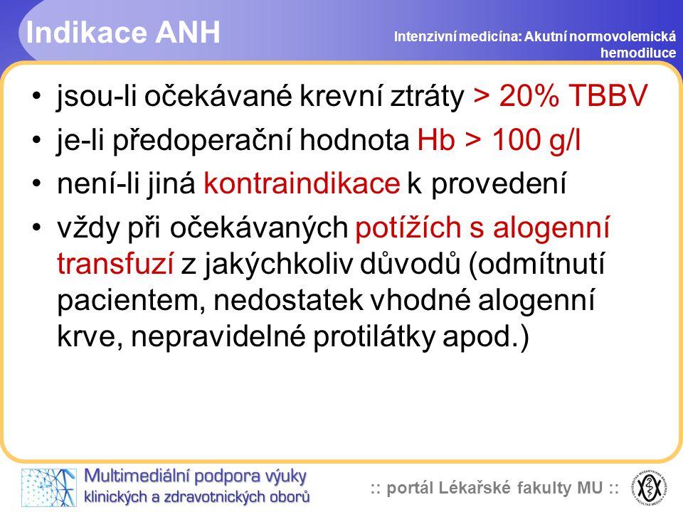 :: portál Lékařské fakulty MU :: Indikace ANH jsou-li očekávané krevní ztráty > 20% TBBV je-li předoperační hodnota Hb > 100 g/l není-li jiná kontraindikace k provedení vždy při očekávaných potížích s alogenní transfuzí z jakýchkoliv důvodů (odmítnutí pacientem, nedostatek vhodné alogenní krve, nepravidelné protilátky apod.) Intenzivní medicína: Akutní normovolemická hemodiluce