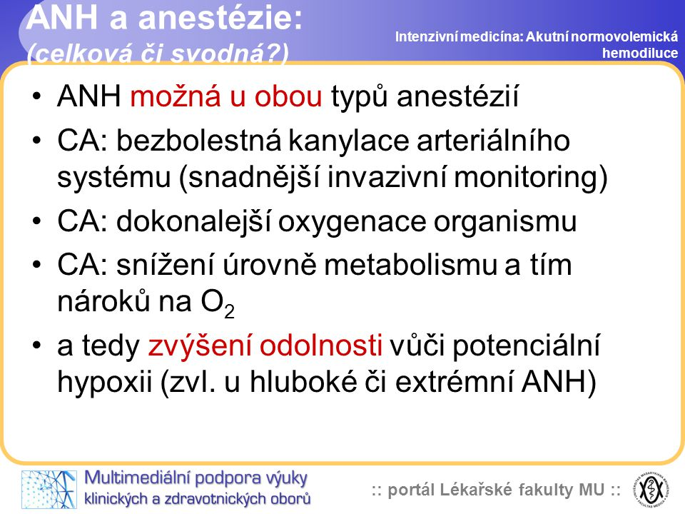 :: portál Lékařské fakulty MU :: ANH a anestézie: (celková či svodná?) ANH možná u obou typů anestézií CA: bezbolestná kanylace arteriálního systému (snadnější invazivní monitoring) CA: dokonalejší oxygenace organismu CA: snížení úrovně metabolismu a tím nároků na O 2 a tedy zvýšení odolnosti vůči potenciální hypoxii (zvl.