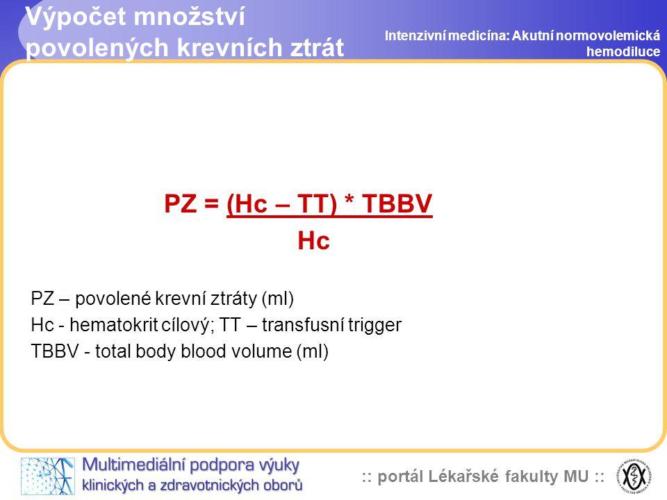:: portál Lékařské fakulty MU :: Výpočet množství povolených krevních ztrát PZ = (Hc – TT) * TBBV Hc PZ – povolené krevní ztráty (ml) Hc - hematokrit cílový; TT – transfusní trigger TBBV - total body blood volume (ml) Intenzivní medicína: Akutní normovolemická hemodiluce