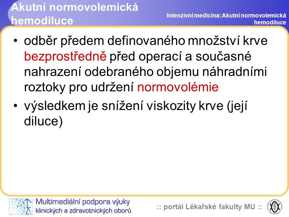 :: portál Lékařské fakulty MU :: Akutní normovolemická hemodiluce odběr předem definovaného množství krve bezprostředně před operací a současné nahrazení odebraného objemu náhradními roztoky pro udržení normovolémie výsledkem je snížení viskozity krve (její diluce) Intenzivní medicína: Akutní normovolemická hemodiluce