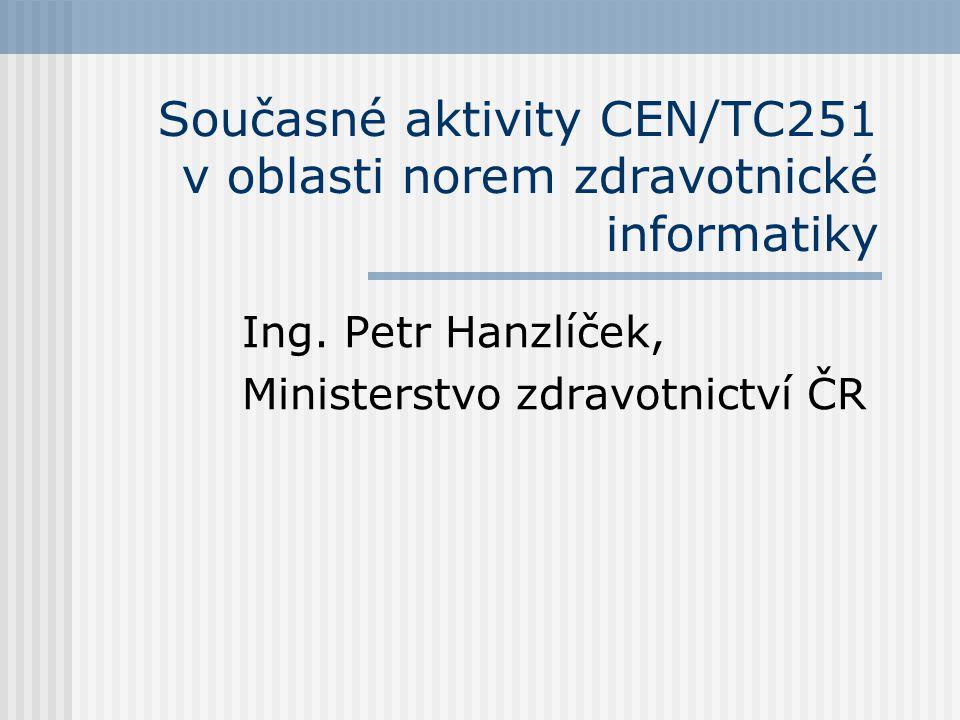 Současné pracovní úkoly CEN/TC251 Revize ENV 13606 na EN 13606 (Task Force EHRCOM - Electronic Health Record Communication) Revize ENV 12967 (Task Force HISA - Health informatics - Service architecture) Revize ENV 12018 (Task Force Cards) …