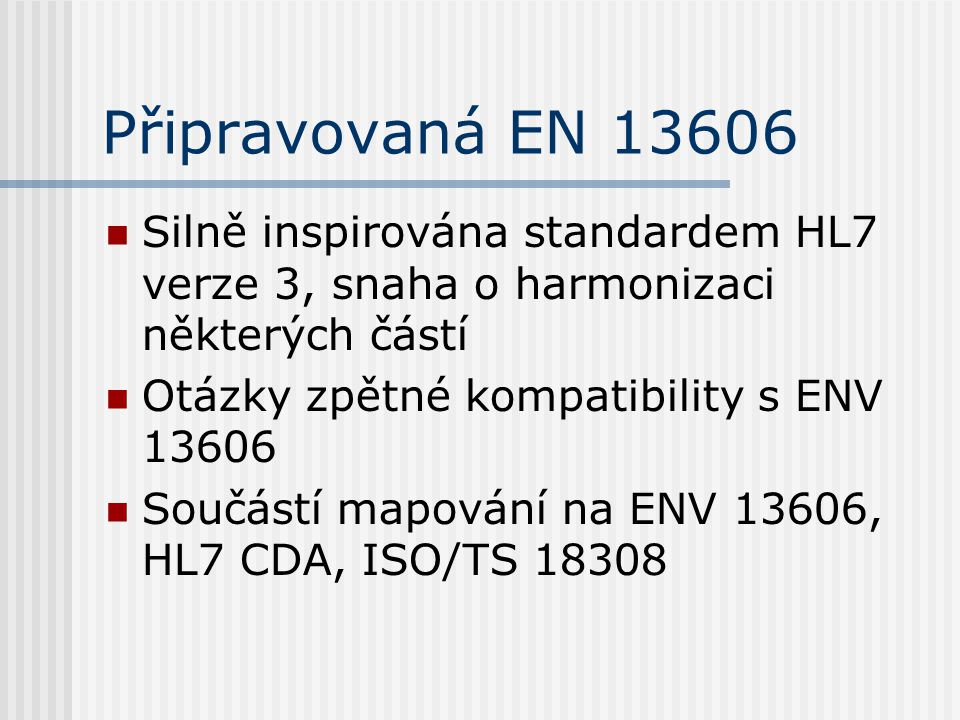 Připravovaná EN 13606 Silně inspirována standardem HL7 verze 3, snaha o harmonizaci některých částí Otázky zpětné kompatibility s ENV 13606 Součástí mapování na ENV 13606, HL7 CDA, ISO/TS 18308