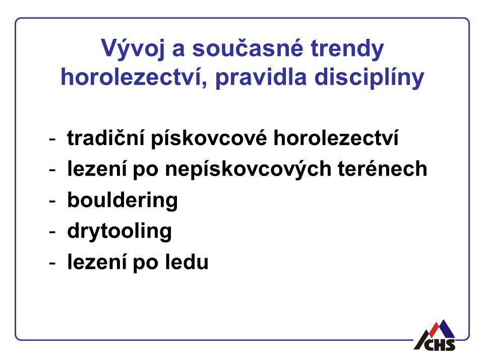 Vývoj a současné trendy horolezectví, pravidla disciplíny -tradiční pískovcové horolezectví -lezení po nepískovcových terénech -bouldering -drytooling