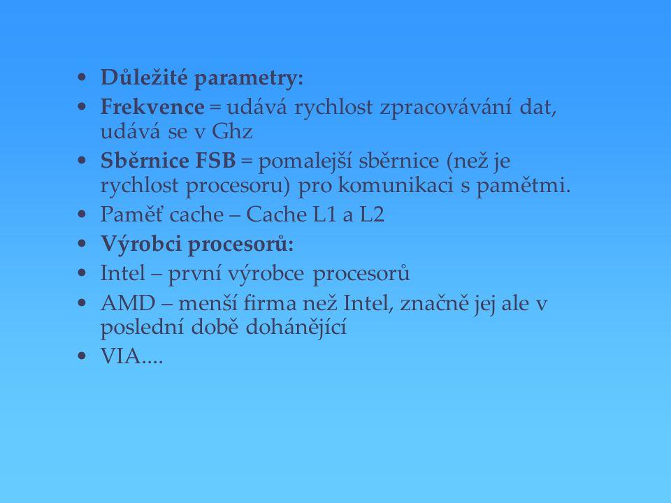 Důležité parametry: Frekvence = udává rychlost zpracovávání dat, udává se v Ghz Sběrnice FSB = pomalejší sběrnice (než je rychlost procesoru) pro komu