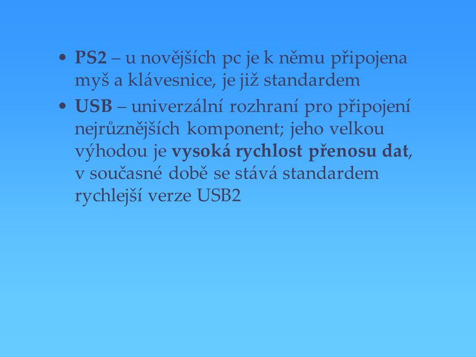 PS2 – u novějších pc je k němu připojena myš a klávesnice, je již standardem USB – univerzální rozhraní pro připojení nejrůznějších komponent; jeho ve