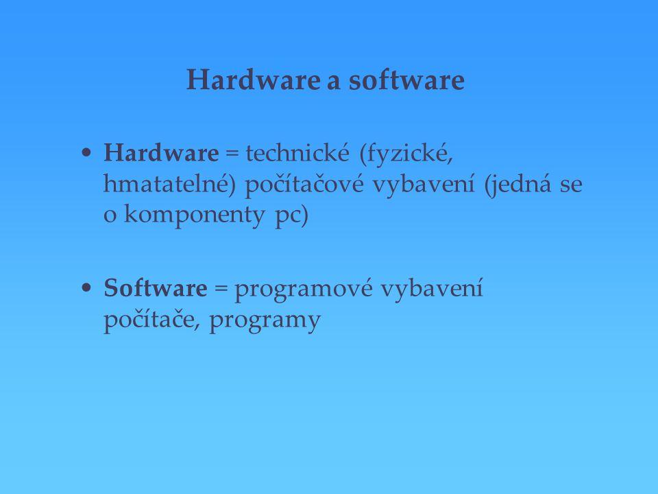 Hardware a software Hardware = technické (fyzické, hmatatelné) počítačové vybavení (jedná se o komponenty pc) Software = programové vybavení počítače,