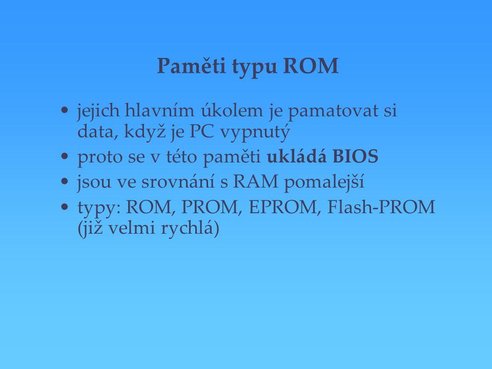 Paměti typu ROM jejich hlavním úkolem je pamatovat si data, když je PC vypnutý proto se v této paměti ukládá BIOS jsou ve srovnání s RAM pomalejší typ