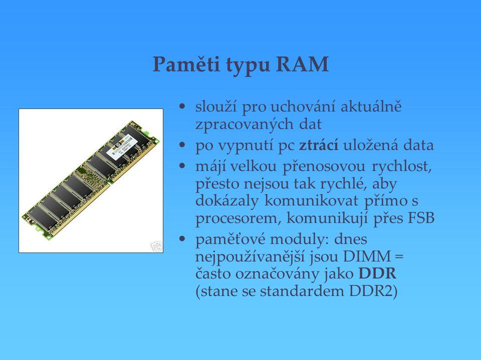 Paměti typu RAM slouží pro uchování aktuálně zpracovaných dat po vypnutí pc ztrácí uložená data májí velkou přenosovou rychlost, přesto nejsou tak ryc