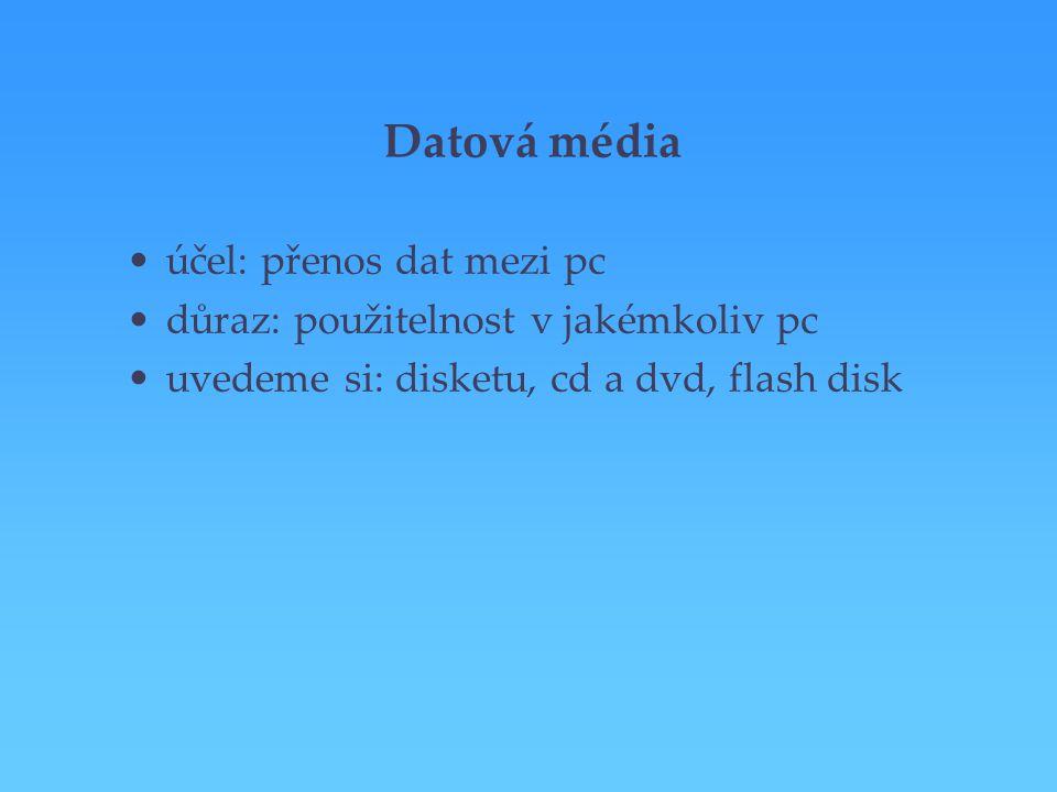Datová média účel: přenos dat mezi pc důraz: použitelnost v jakémkoliv pc uvedeme si: disketu, cd a dvd, flash disk
