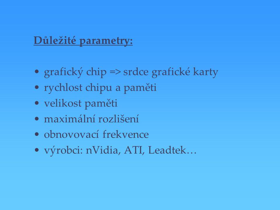 Důležité parametry: grafický chip => srdce grafické karty rychlost chipu a paměti velikost paměti maximální rozlišení obnovovací frekvence výrobci: nV