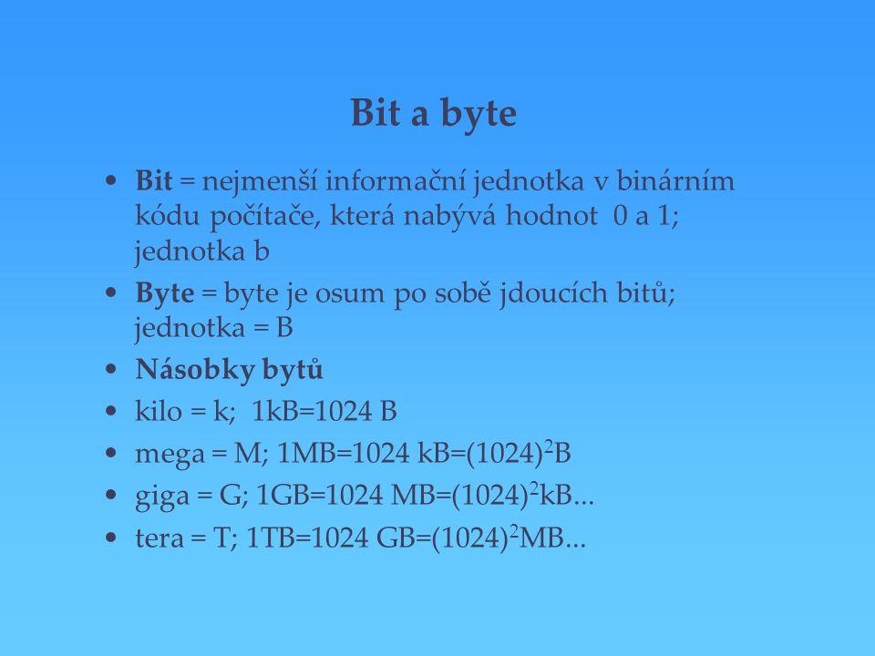 Bit a byte Bit = nejmenší informační jednotka v binárním kódu počítače, která nabývá hodnot 0 a 1; jednotka b Byte = byte je osum po sobě jdoucích bit