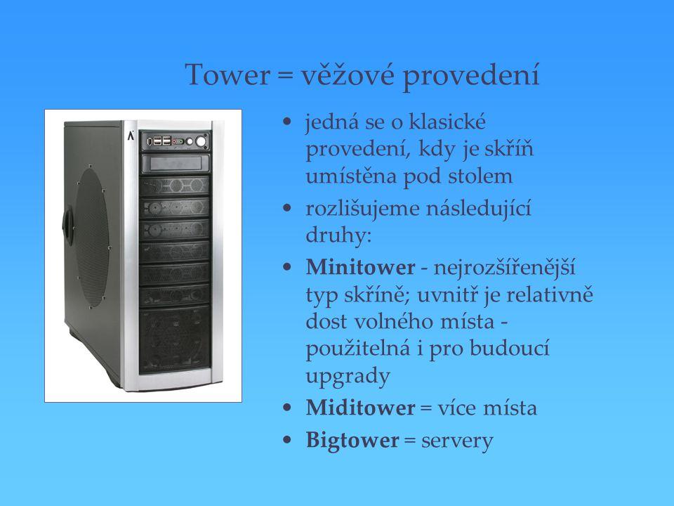 Tower = věžové provedení jedná se o klasické provedení, kdy je skříň umístěna pod stolem rozlišujeme následující druhy: Minitower - nejrozšířenější ty