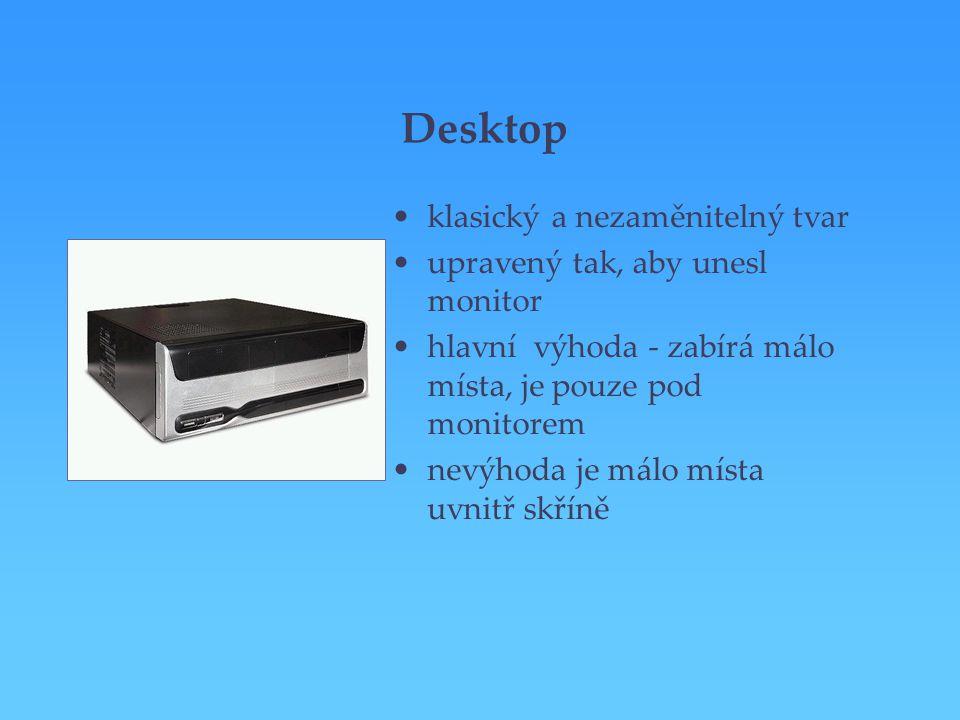 Desktop klasický a nezaměnitelný tvar upravený tak, aby unesl monitor hlavní výhoda - zabírá málo místa, je pouze pod monitorem nevýhoda je málo místa