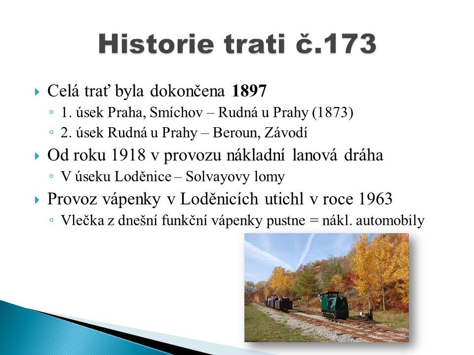  Celá trať byla dokončena 1897 ◦ 1. úsek Praha, Smíchov – Rudná u Prahy (1873) ◦ 2. úsek Rudná u Prahy – Beroun, Závodí  Od roku 1918 v provozu nákl