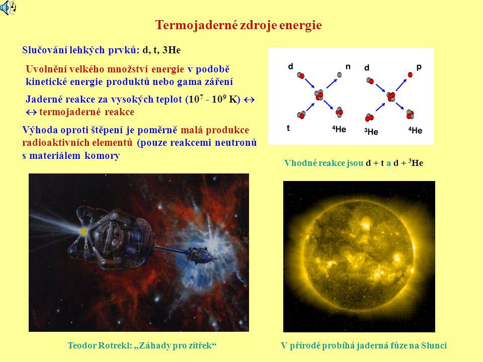 Termojaderné zdroje energie Slučování lehkých prvků: d, t, 3He Vhodné reakce jsou d + t a d + 3 He Jaderné reakce za vysokých teplot (10 7 - 10 9 K) 