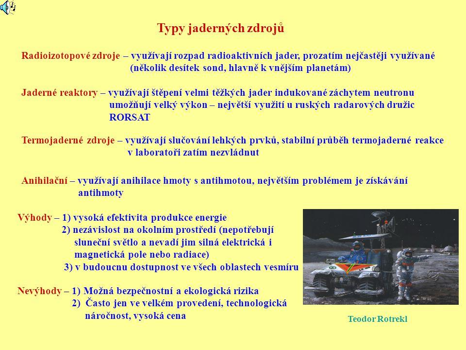Malý ruský kosmický reaktor TOPAZ SSSR - Rusko Jaderný reaktor na ruských vojenských družicích – program RORSAT (napájel radar), léta 1967-1988 - 35 družic v sérii Kozmos (první Kozmos 198) vysoce obohacen 235 U (31,1 kg), účinnost 2-4%, elektrický výkon 3-5 kW aktivní činnost do 134 dní – po jejím ukončení vyneseny na vysokou orbitu 900 -1000 km Tři havárie – 1) zničení jedné z družic krátce po startu 2) zbytky Kozmosu 954 spadly na západní Kanadu 3) Kozmos 1402 shořel v atmosféře Reaktor TOPAZ I (rok 1987) elektrický výkon 5 - 6 kW, hmotnost okolo 1000 kg, účinnost 5 – 10 % nejméně po 180 dnů (Kozmos 1818 a 1867) a může pracovat rok chlazení tekutým kovem (slitina sodíku a draslíku) (pracovní teplota 610 o C) Vylepšená varianta TOPAZ II – do vesmíru se už nedostal, testován i NASA Základ společné spolupráce USA a Ruska Využití ruských zkušeností