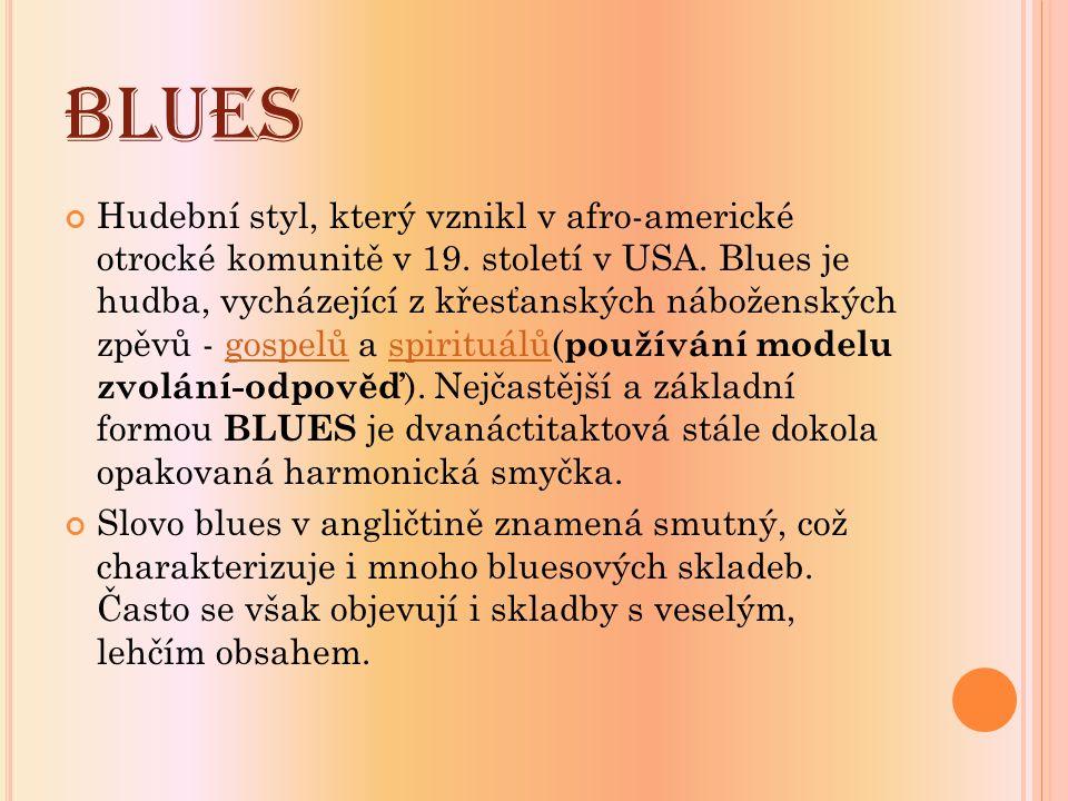 BLUES Hudební styl, který vznikl v afro-americké otrocké komunitě v 19. století v USA. Blues je hudba, vycházející z křesťanských náboženských zpěvů -
