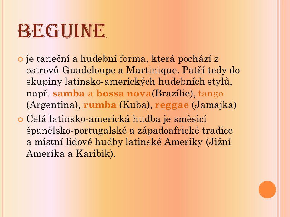 BEGUINE je taneční a hudební forma, která pochází z ostrovů Guadeloupe a Martinique. Patří tedy do skupiny latinsko-amerických hudebních stylů, např.