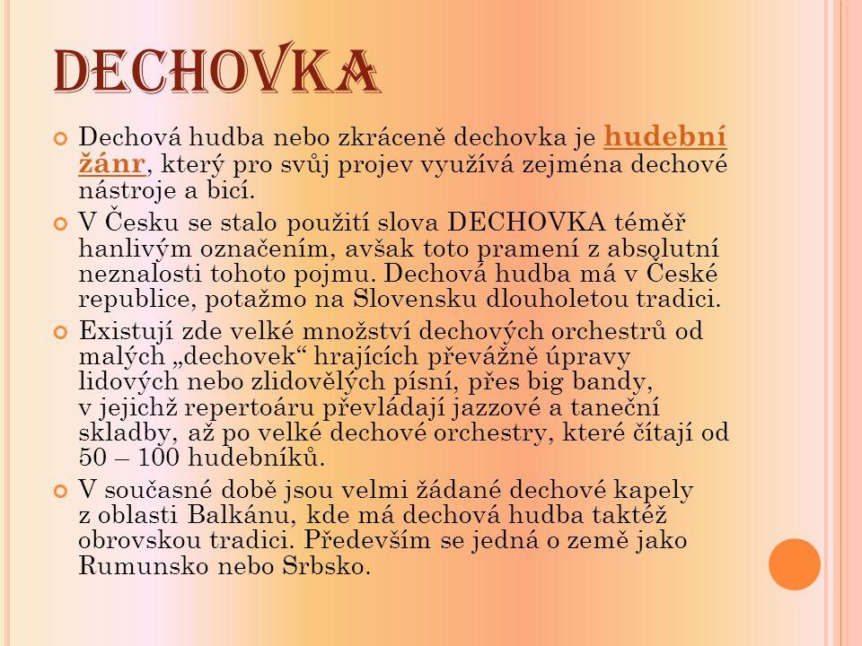 DECHOVKA Dechová hudba nebo zkráceně dechovka je hudební žánr, který pro svůj projev využívá zejména dechové nástroje a bicí. hudební žánr V Česku se