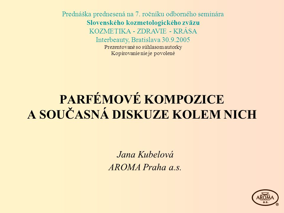 PARFÉMOVÉ KOMPOZICE A SOUČASNÁ DISKUZE KOLEM NICH Jana Kubelová AROMA Praha a.s. Prednáška prednesená na 7. ročníku odborného seminára Slovenského koz