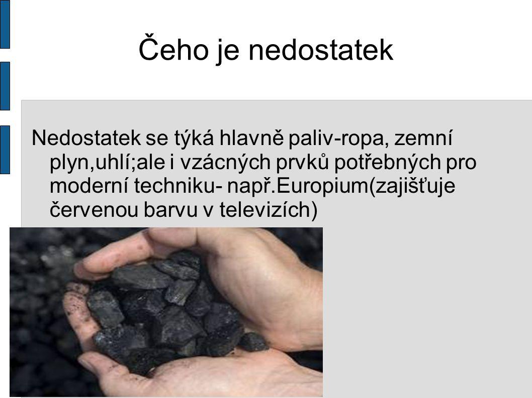 Čeho je nedostatek Nedostatek se týká hlavně paliv-ropa, zemní plyn,uhlí;ale i vzácných prvků potřebných pro moderní techniku- např.Europium(zajišťuje červenou barvu v televizích)