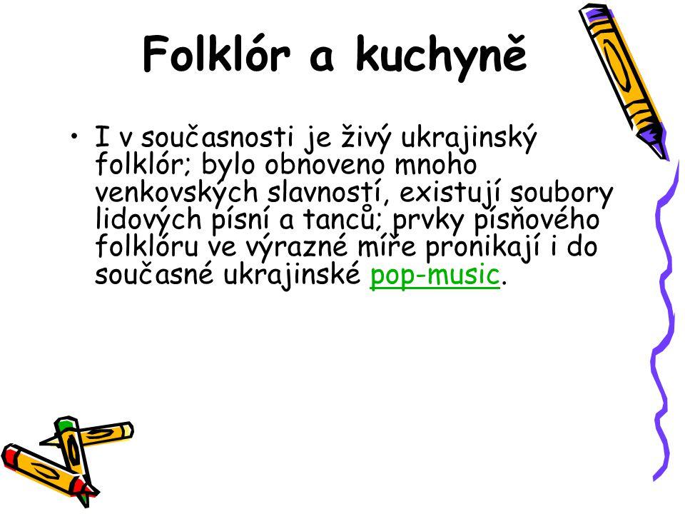 Folklór a kuchyně I v současnosti je živý ukrajinský folklór; bylo obnoveno mnoho venkovských slavností, existují soubory lidových písní a tanců; prvk