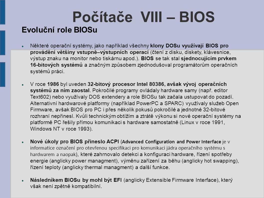Evoluční role BIOSu Některé operační systémy, jako například všechny klony DOSu využívají BIOS pro provádění většiny vstupně–výstupních operací (čtení z disku, diskety, klávesnice, výstup znaku na monitor nebo tiskárnu apod.).