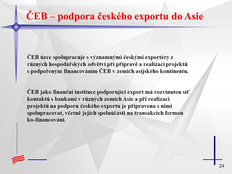 24 ČEB – podpora českého exportu do Asie ČEB úzce spolupracuje s významnými českými exportéry z různých hospodářských odvětví při přípravě a realizaci projektů s podpořeným financováním ČEB v zemích asijského kontinentu.