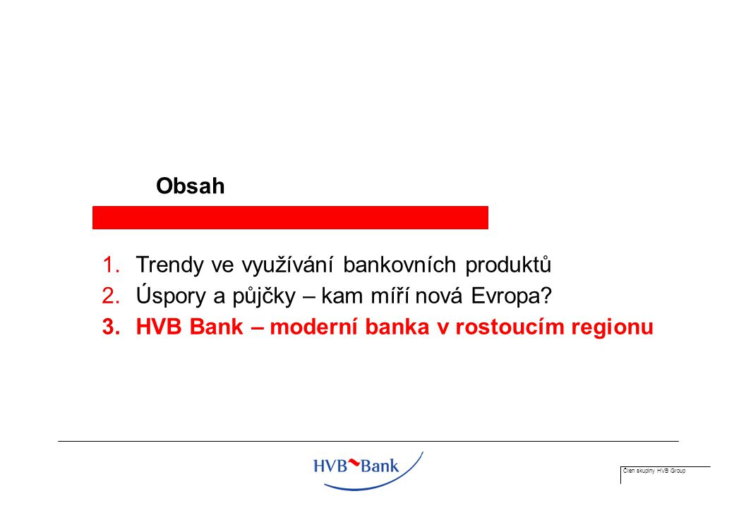 Člen skupiny HVB Group Obsah 1.Trendy ve využívání bankovních produktů 2.Úspory a půjčky – kam míří nová Evropa.