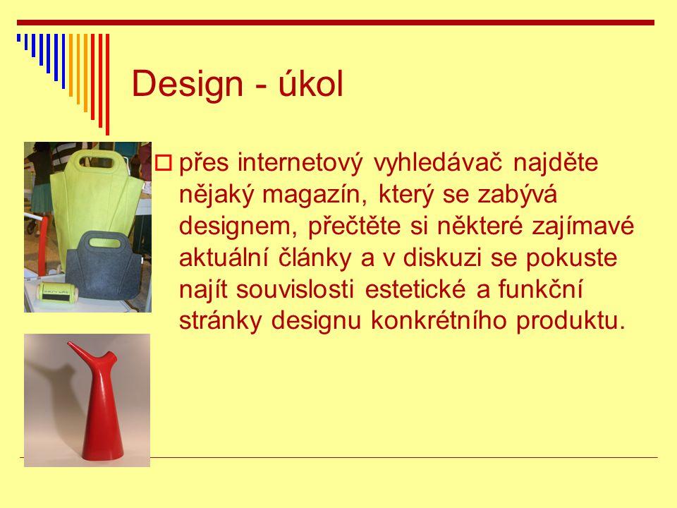 Design - řešení  přes internetový vyhledávač najděte nějaký magazín, který se zabývá designem, přečtěte si některé zajímavé aktuální články a v diskuzi se pokuste najít souvislosti estetické a funkční stránky designu konkrétního produktu http://www.designmagazin.cz/ http://www.designportal.cz/