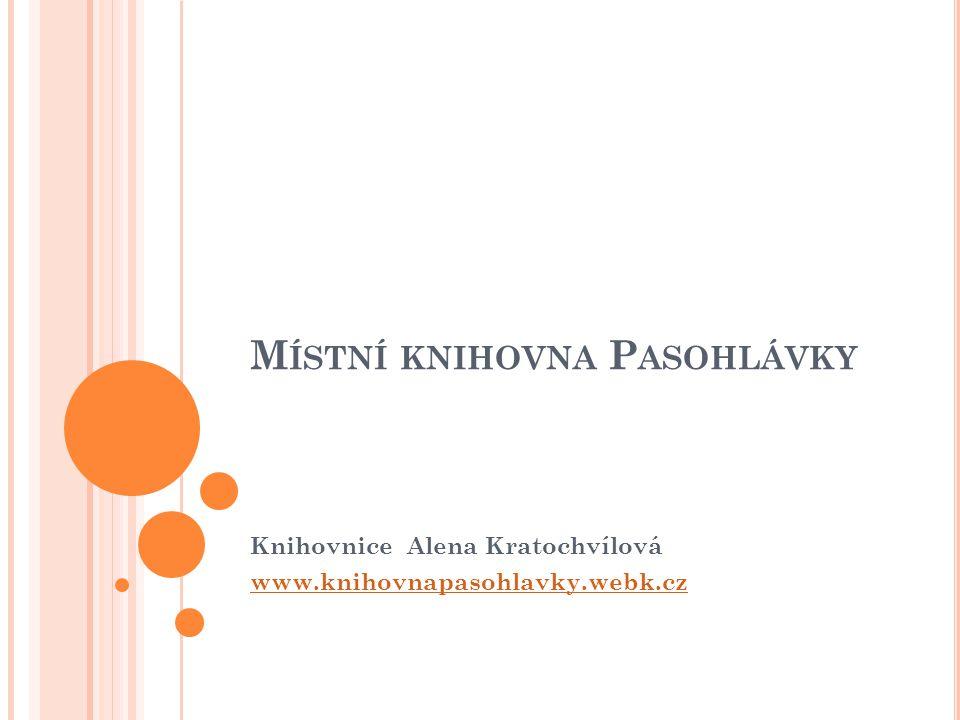M ÍSTNÍ KNIHOVNA P ASOHLÁVKY Knihovnice Alena Kratochvílová www.knihovnapasohlavky.webk.cz