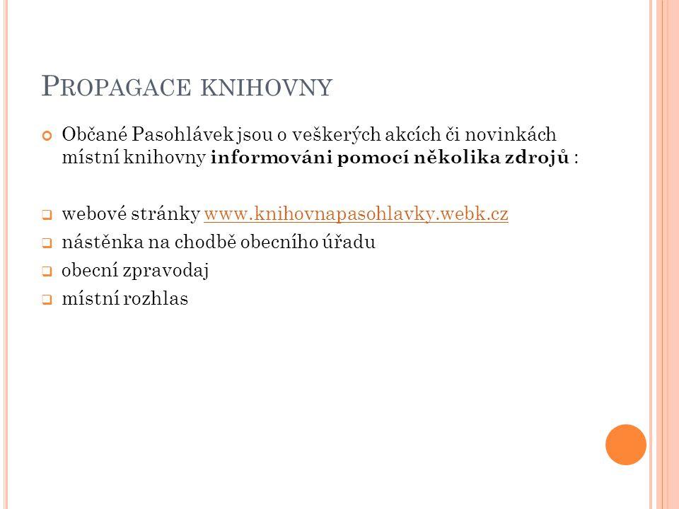 P ROPAGACE KNIHOVNY Občané Pasohlávek jsou o veškerých akcích či novinkách místní knihovny informováni pomocí několika zdrojů :  webové stránky www.knihovnapasohlavky.webk.czwww.knihovnapasohlavky.webk.cz  nástěnka na chodbě obecního úřadu  obecní zpravodaj  místní rozhlas