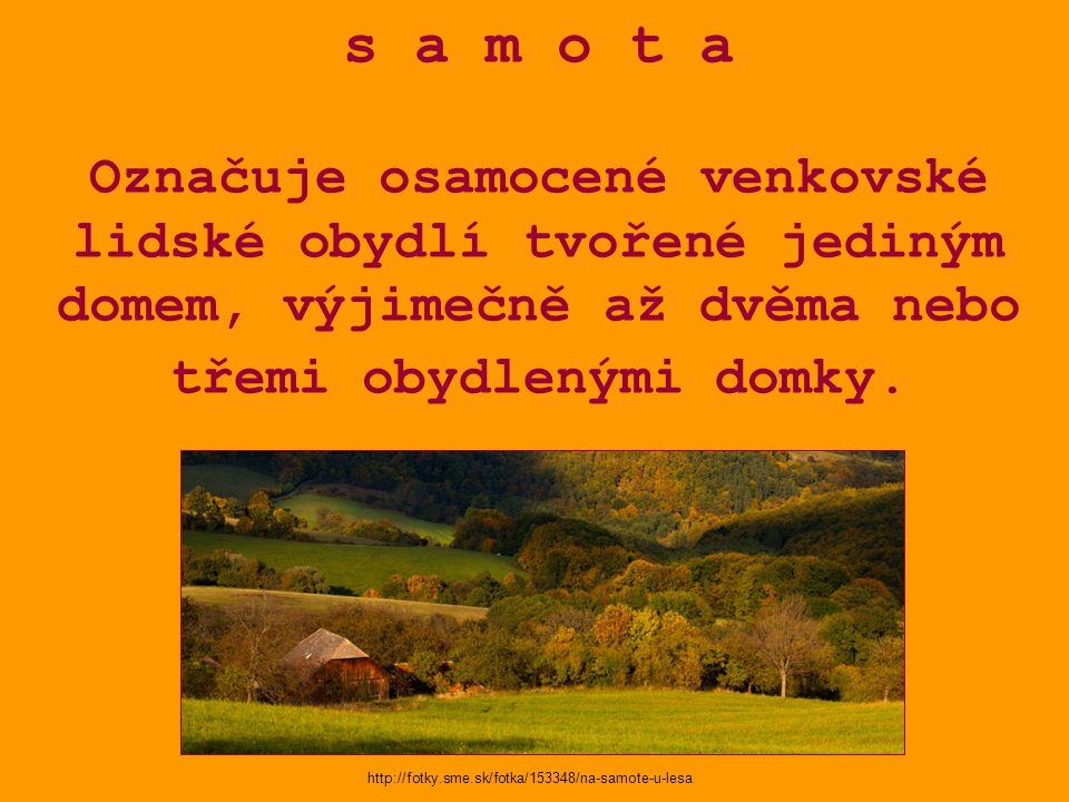 s a m o t a Označuje osamocené venkovské lidské obydlí tvořené jediným domem, výjimečně až dvěma nebo třemi obydlenými domky. http://fotky.sme.sk/fotk