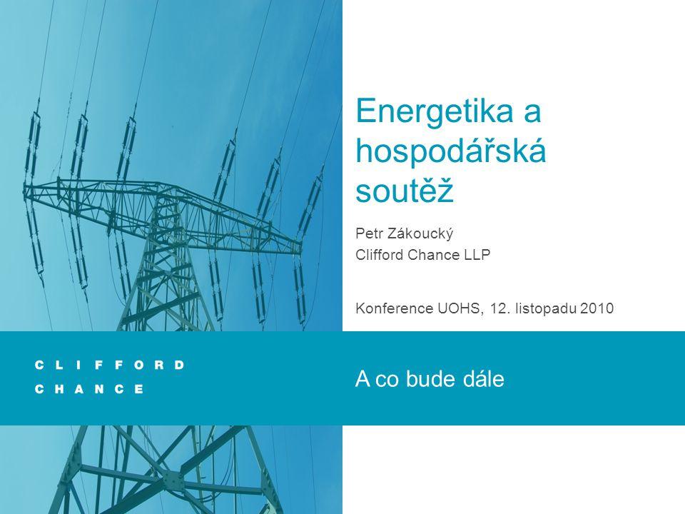 Energetika a hospodářská soutěž Petr Zákoucký Clifford Chance LLP Konference UOHS, 12.