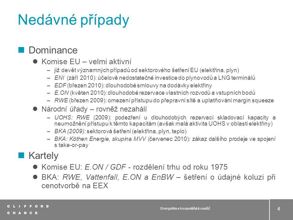 Nedávné případy Dominance Komise EU – velmi aktivní –již devět významných případů od sektorového šetření EU (elektřina, plyn) –ENI (září 2010): účelově nedostatečné investice do plynovodů a LNG terminálů –EDF (březen 2010): dlouhodobé smlouvy na dodávky elektřiny –E.ON (květen 2010): dlouhodobé rezervace vlastních rozvodů a vstupních bodů –RWE (březen 2009): omezení přístupu do přepravní sítě a uplatňování margin squeeze Národní úřady – rovněž nezahálí –UOHS: RWE (2009): podezření u dlouhodobých rezervací skladovací kapacity a neumožnění přístupu k těmto kapacitám (avšak malá aktivita UOHS v oblasti elektřiny) –BKA (2009): sektorová šetření (elektřina, plyn, teplo) –BKA: Köthen Energie, skupina MVV (červenec 2010): zákaz dalšího prodeje ve spojení s take-or-pay Kartely Komise EU: E.ON / GDF - rozdělení trhu od roku 1975 BKA: RWE, Vattenfall, E.ON a EnBW – šetření o údajné koluzi při cenotvorbě na EEX 4 Energetika a hospodářská soutěž