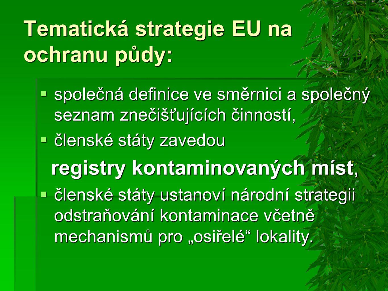 """Tematická strategie EU na ochranu půdy:  společná definice ve směrnici a společný seznam znečišťujících činností,  členské státy zavedou registry kontaminovaných míst, registry kontaminovaných míst,  členské státy ustanoví národní strategii odstraňování kontaminace včetně mechanismů pro """"osiřelé lokality."""