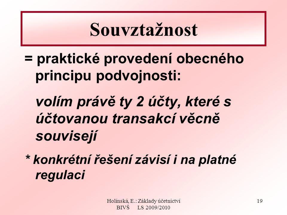 Holínská, E.: Základy účetnictví BIVŠ LS 2009/2010 19 Souvztažnost = praktické provedení obecného principu podvojnosti: volím právě ty 2 účty, které s